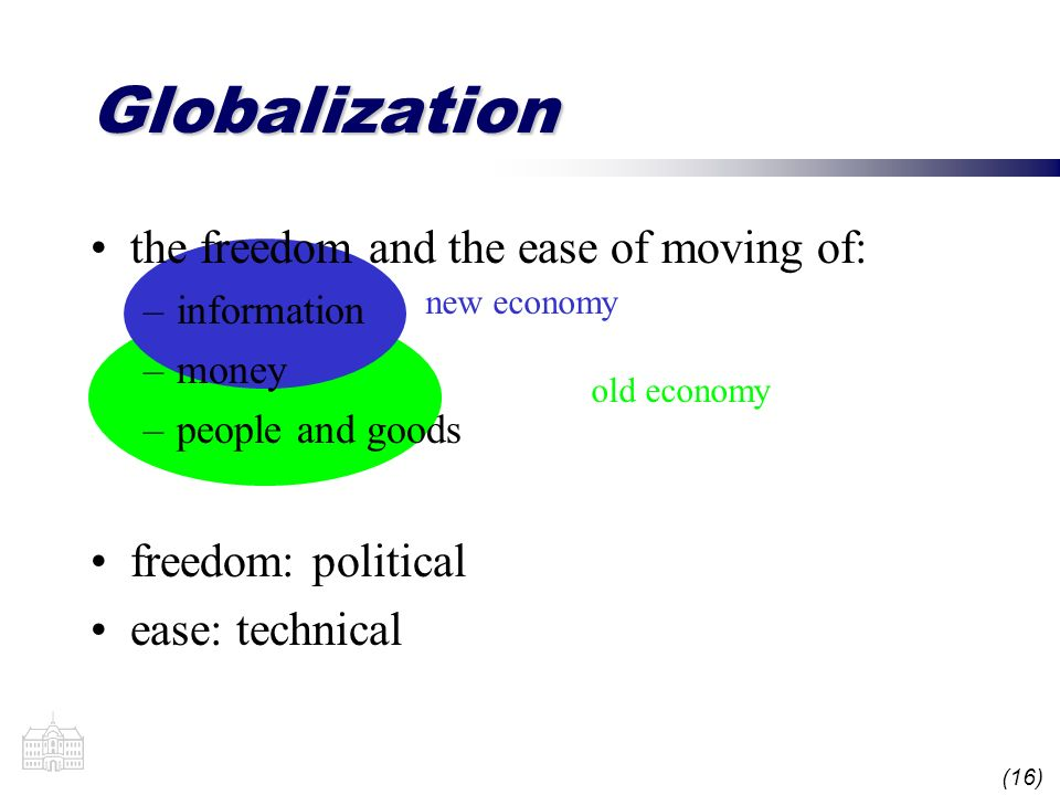 (16) old economy new economy Globalization the freedom and the ease of moving of: –information –money –people and goods freedom: political ease: techn