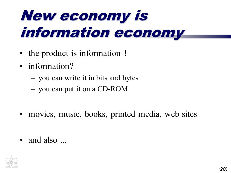 (20) New economy is information economy the product is information ! information? –you can write it in bits and bytes –you can put it on a CD-ROM movi