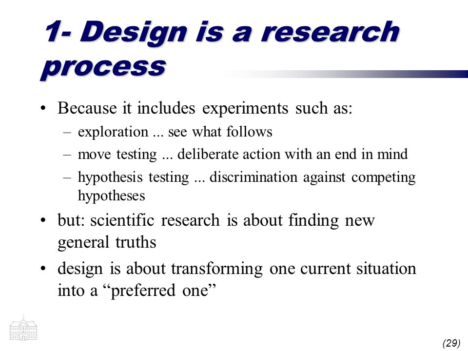 (29) 1- Design is a research process Because it includes experiments such as: –exploration... see what follows –move testing... deliberate action with