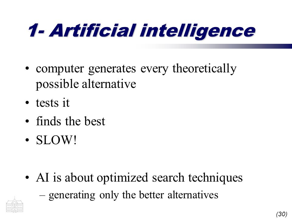 (30) 1- Artificial intelligence computer generates every theoretically possible alternative tests it finds the best SLOW! AI is about optimized search