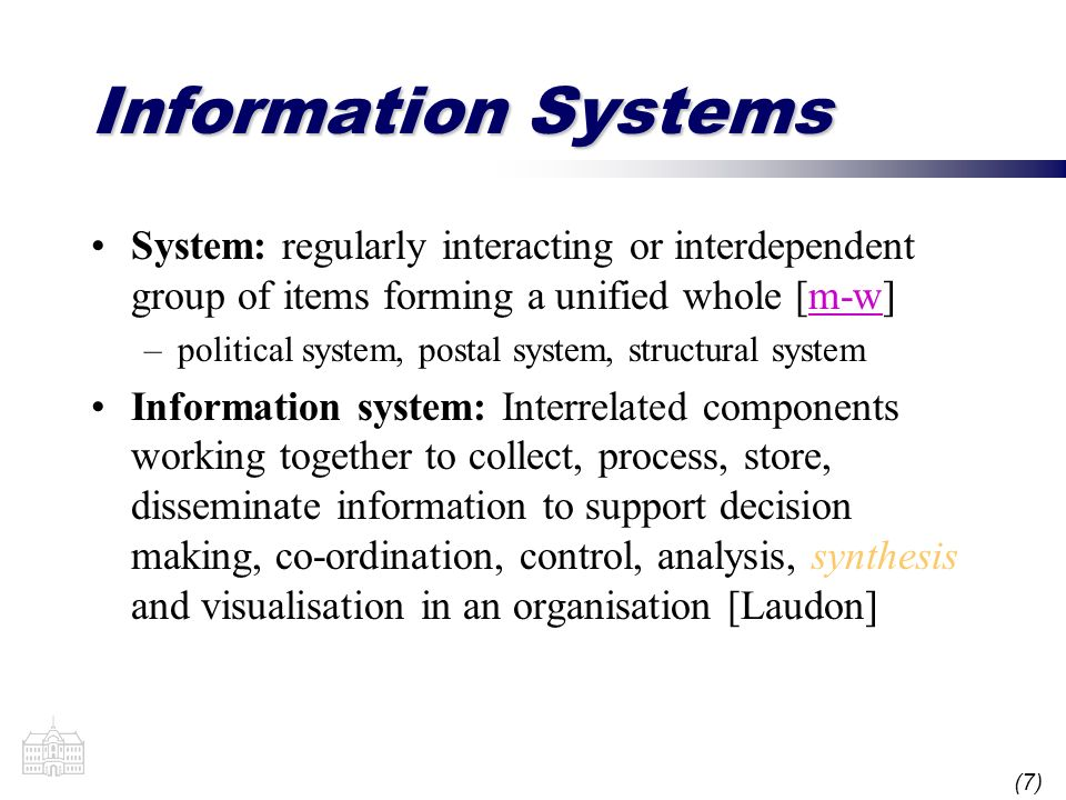 (7) Information Systems System: regularly interacting or interdependent group of items forming a unified whole [m-w]m-w –political system, postal syst