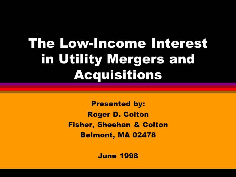 The Low-Income Interest in Utility Mergers and Acquisitions Presented by: Roger D. Colton Fisher, Sheehan & Colton Belmont, MA 02478 June 1998