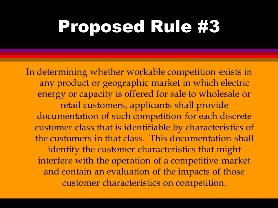 Proposed Rule #3 In determining whether workable competition exists in any product or geographic market in which electric energy or capacity is offered for sale to wholesale or retail customers, applicants shall provide documentation of such competition for each discrete customer class that is identifiable by characteristics of the customers in that class.