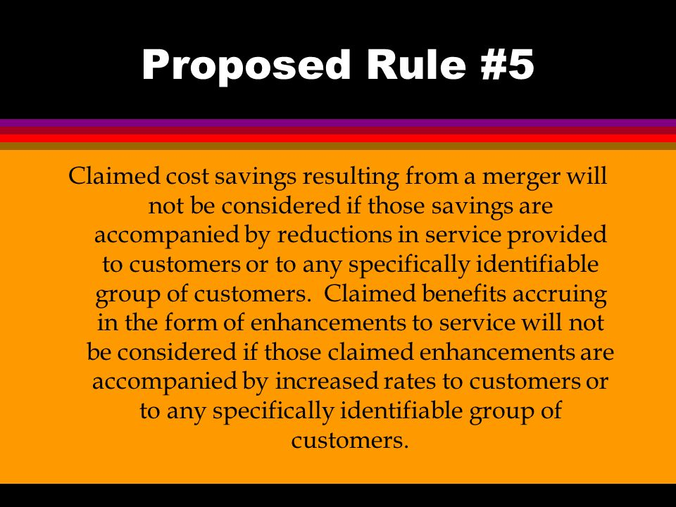 Proposed Rule #5 Claimed cost savings resulting from a merger will not be considered if those savings are accompanied by reductions in service provided to customers or to any specifically identifiable group of customers.