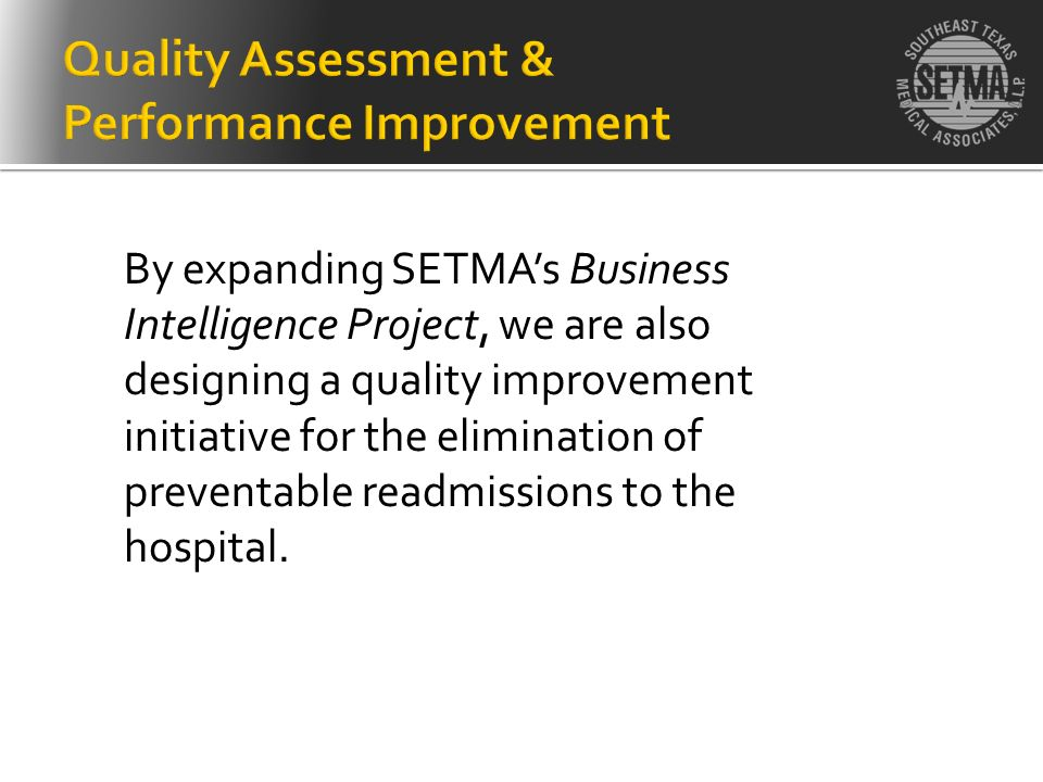 By expanding SETMAs Business Intelligence Project, we are also designing a quality improvement initiative for the elimination of preventable readmissi