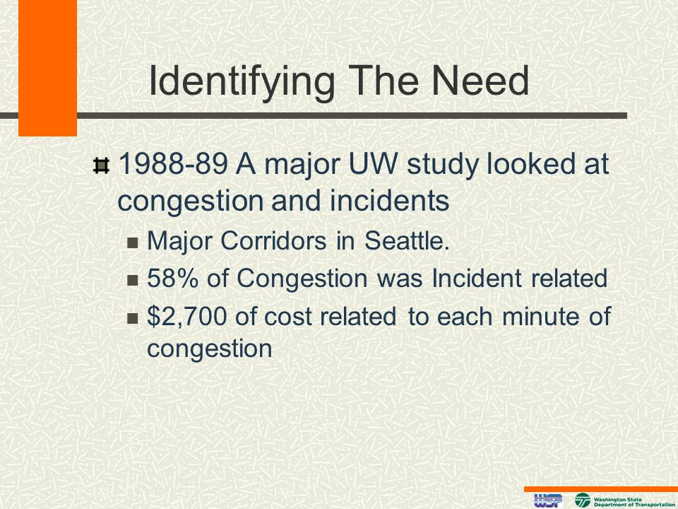 Identifying The Need 1988-89 A major UW study looked at congestion and incidents Major Corridors in Seattle. 58% of Congestion was Incident related $2