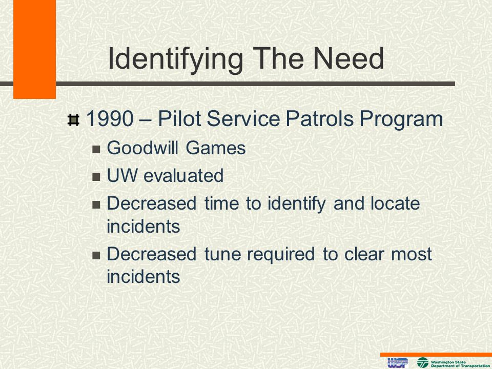 Identifying The Need 1990 – Pilot Service Patrols Program Goodwill Games UW evaluated Decreased time to identify and locate incidents Decreased tune r