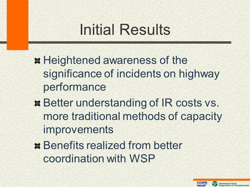 Initial Results Heightened awareness of the significance of incidents on highway performance Better understanding of IR costs vs. more traditional met