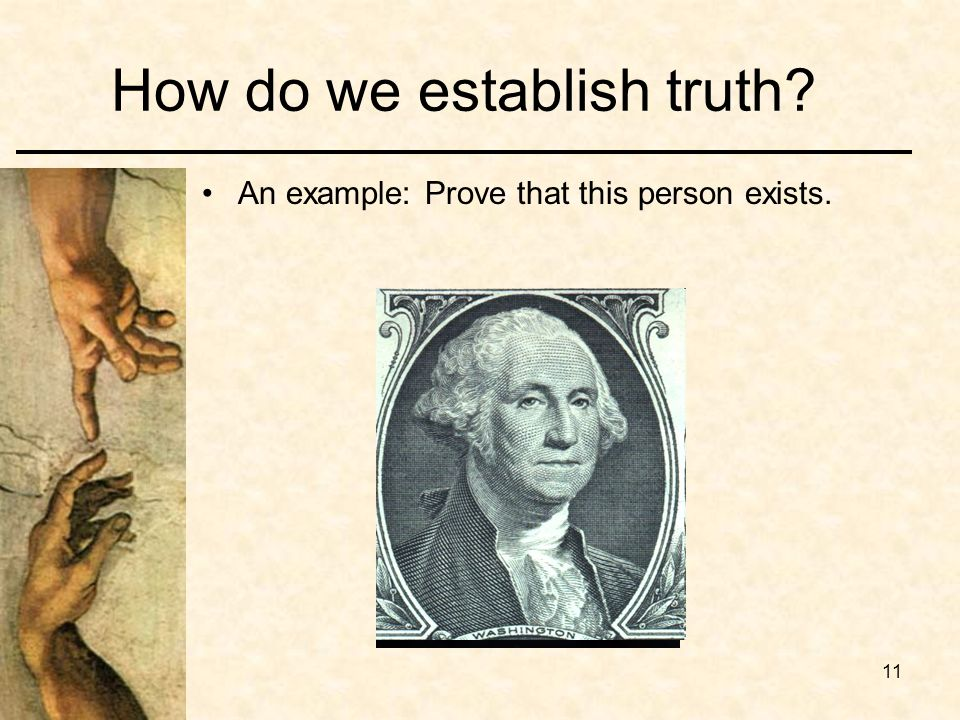 11 How do we establish truth? An example: Prove that this person exists.