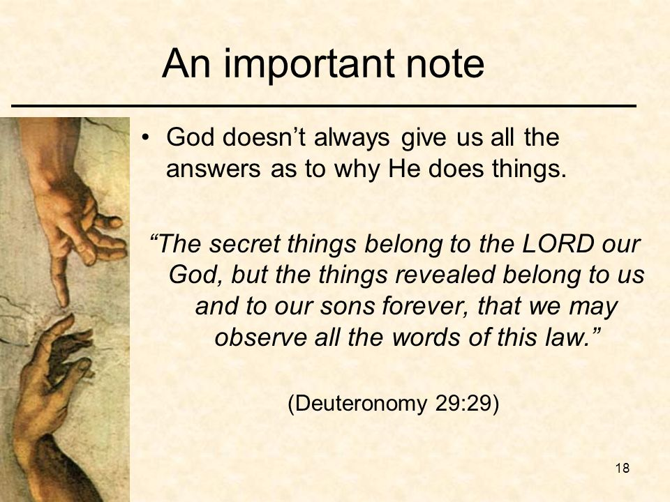 18 An important note God doesnt always give us all the answers as to why He does things. The secret things belong to the LORD our God, but the things