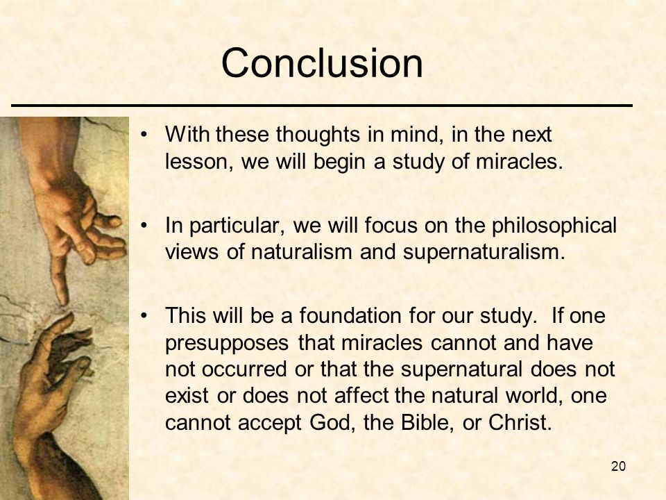 20 Conclusion With these thoughts in mind, in the next lesson, we will begin a study of miracles. In particular, we will focus on the philosophical vi