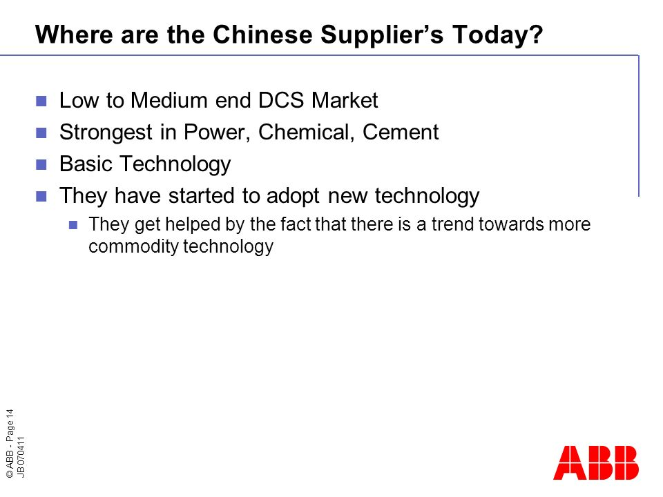 © ABB - Page 14 JB 070411 Where are the Chinese Suppliers Today? Low to Medium end DCS Market Strongest in Power, Chemical, Cement Basic Technology Th