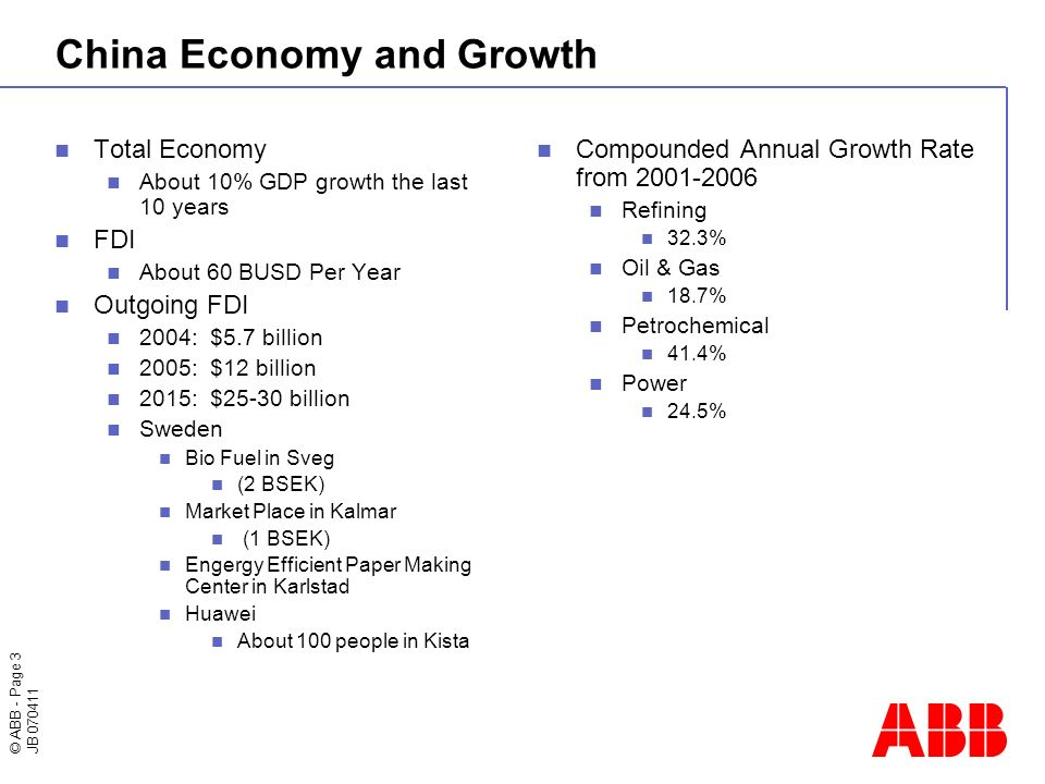 © ABB - Page 3 JB 070411 China Economy and Growth Total Economy About 10% GDP growth the last 10 years FDI About 60 BUSD Per Year Outgoing FDI 2004: $