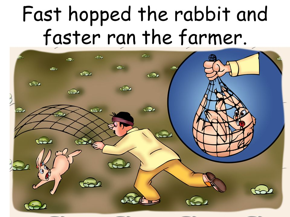 Fast hopped the rabbit and faster ran the farmer.
