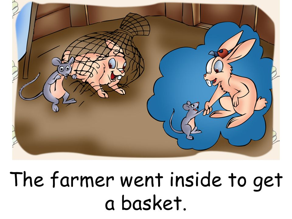 The farmer went inside to get a basket.