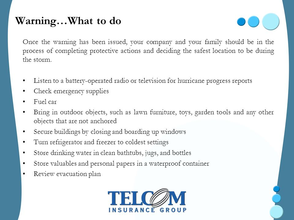 Warning…What to do Once the warning has been issued, your company and your family should be in the process of completing protective actions and deciding the safest location to be during the storm.