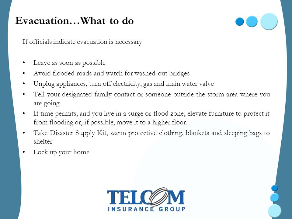 Evacuation…What to do If officials indicate evacuation is necessary Leave as soon as possible Avoid flooded roads and watch for washed-out bridges Unplug appliances, turn off electricity, gas and main water valve Tell your designated family contact or someone outside the storm area where you are going If time permits, and you live in a surge or flood zone, elevate furniture to protect it from flooding or, if possible, move it to a higher floor.