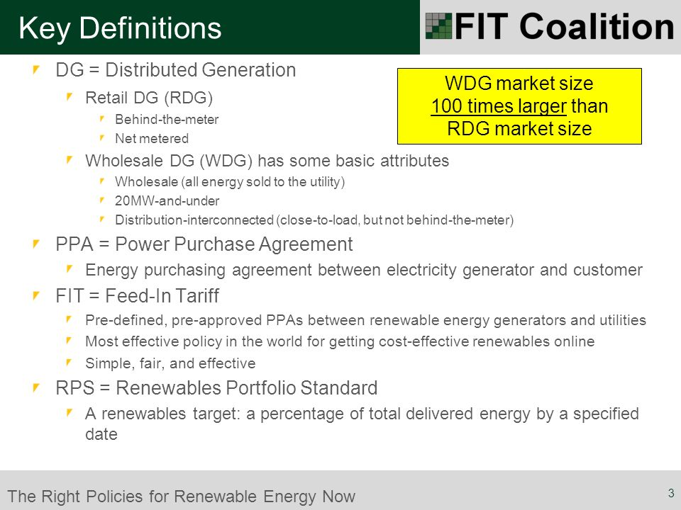 The Right Policies for Renewable Energy Now DG = Distributed Generation Retail DG (RDG) Behind-the-meter Net metered Wholesale DG (WDG) has some basic attributes Wholesale (all energy sold to the utility) 20MW-and-under Distribution-interconnected (close-to-load, but not behind-the-meter) PPA = Power Purchase Agreement Energy purchasing agreement between electricity generator and customer FIT = Feed-In Tariff Pre-defined, pre-approved PPAs between renewable energy generators and utilities Most effective policy in the world for getting cost-effective renewables online Simple, fair, and effective RPS = Renewables Portfolio Standard A renewables target: a percentage of total delivered energy by a specified date Key Definitions 3 WDG market size 100 times larger than RDG market size