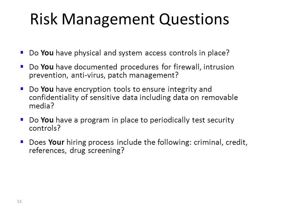 14 Risk Management Questions Do You have physical and system access controls in place? Do You have documented procedures for firewall, intrusion preve