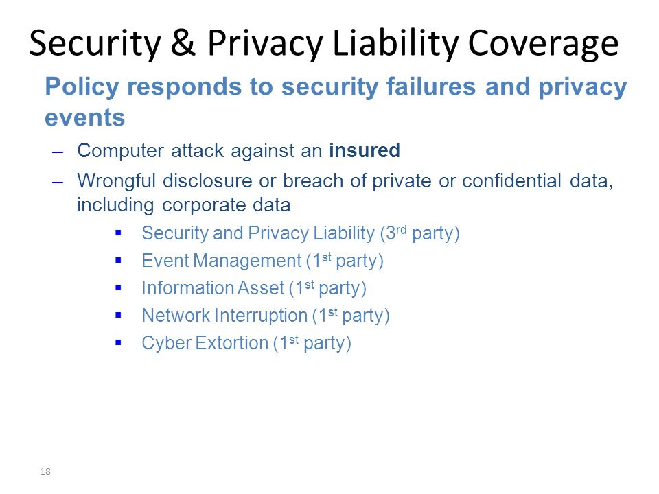 18 Security & Privacy Liability Coverage Policy responds to security failures and privacy events –Computer attack against an insured –Wrongful disclosure or breach of private or confidential data, including corporate data Security and Privacy Liability (3 rd party) Event Management (1 st party) Information Asset (1 st party) Network Interruption (1 st party) Cyber Extortion (1 st party)