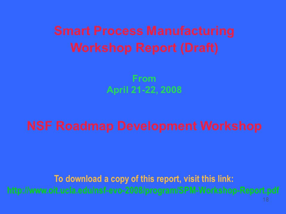 18 Smart Process Manufacturing Workshop Report (Draft) From April 21-22, 2008 NSF Roadmap Development Workshop To download a copy of this report, visi