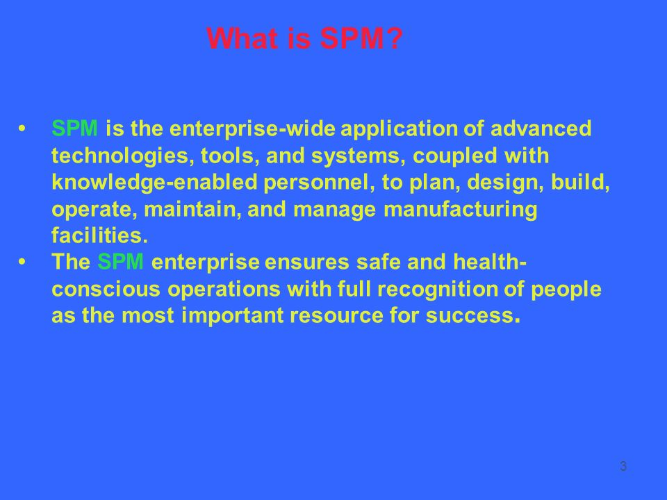 3 SPM is the enterprise-wide application of advanced technologies, tools, and systems, coupled with knowledge-enabled personnel, to plan, design, buil