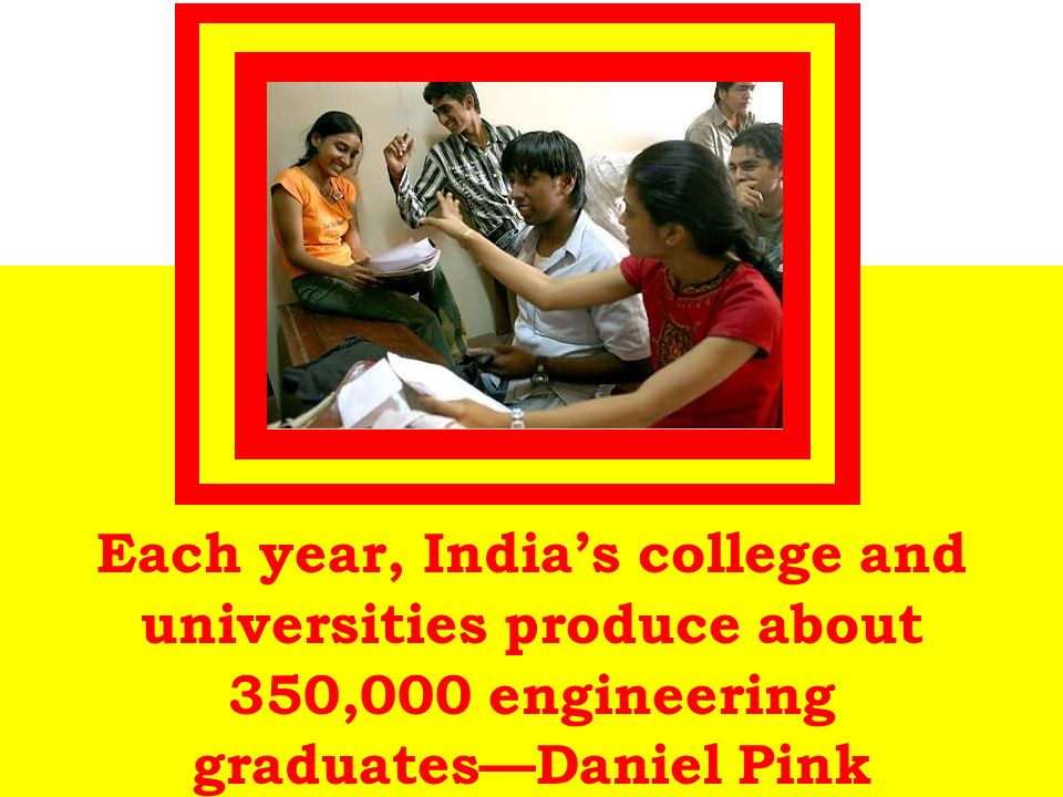 Each year, Indias college and universities produce about 350,000 engineering graduatesDaniel Pink