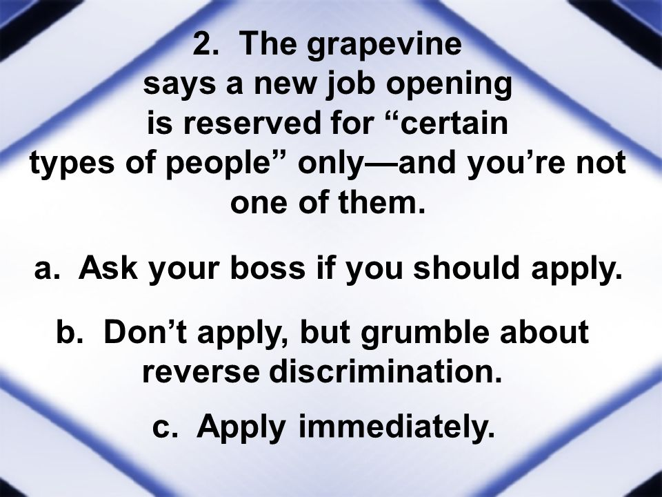 2. The grapevine says a new job opening is reserved for certain types of people onlyand youre not one of them. a. Ask your boss if you should apply. b
