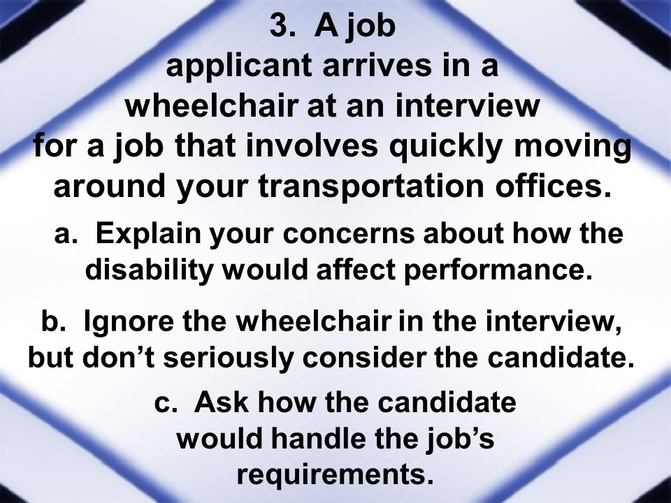 3. A job applicant arrives in a wheelchair at an interview for a job that involves quickly moving around your transportation offices. a. Explain your
