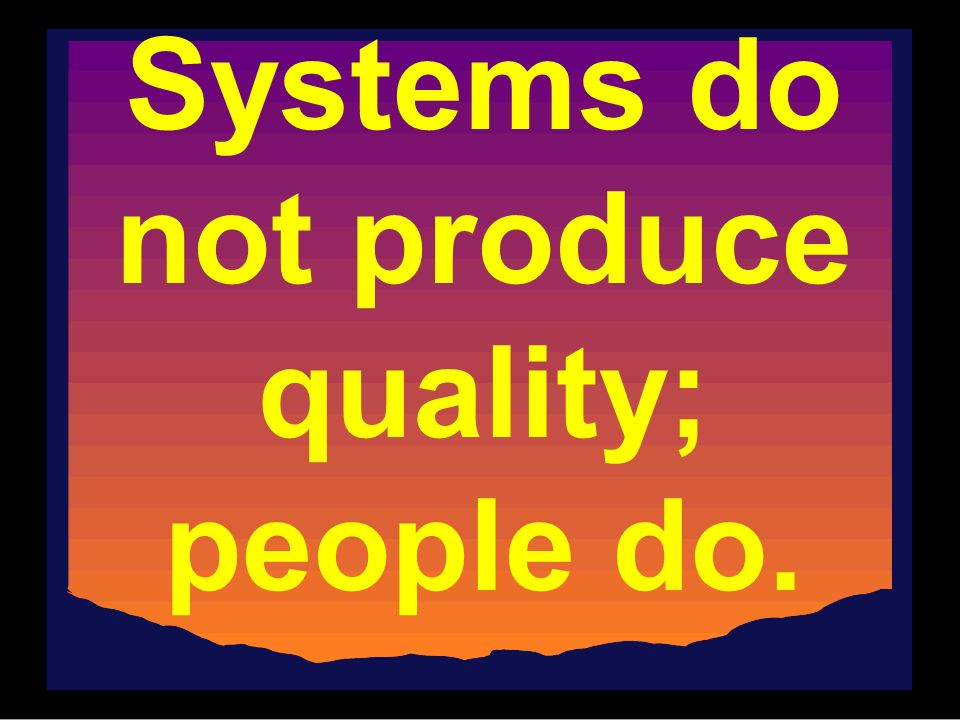 Systems do not produce quality; people do.