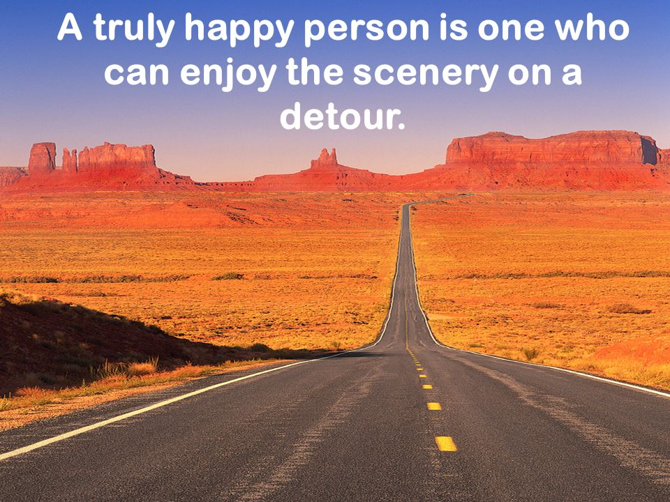 A truly happy person is one who can enjoy the scenery on a detour.