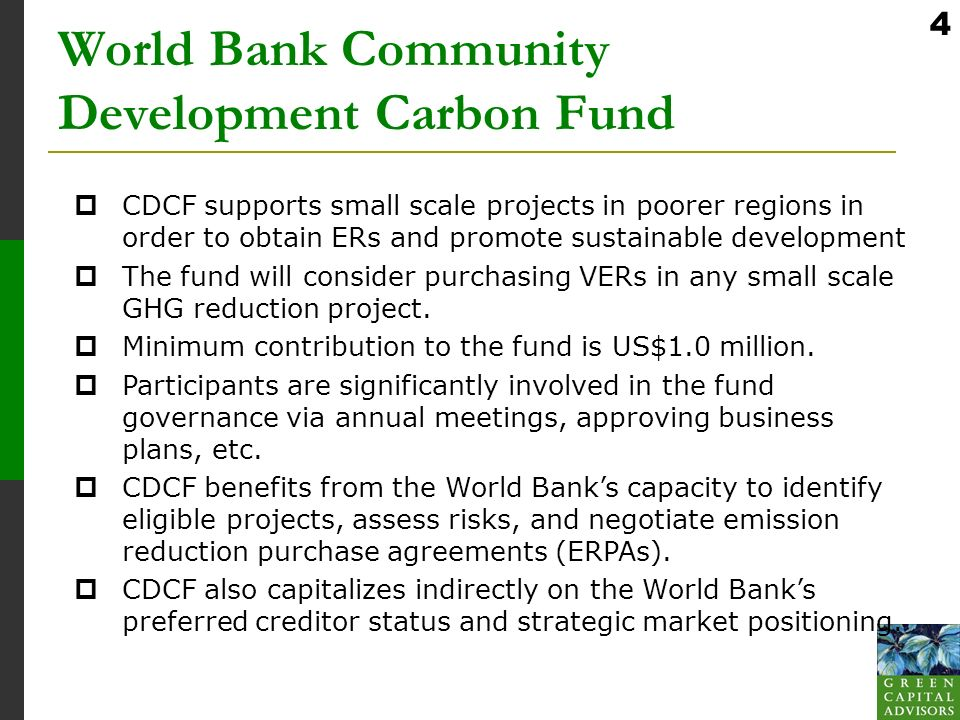 4 World Bank Community Development Carbon Fund CDCF supports small scale projects in poorer regions in order to obtain ERs and promote sustainable development The fund will consider purchasing VERs in any small scale GHG reduction project.