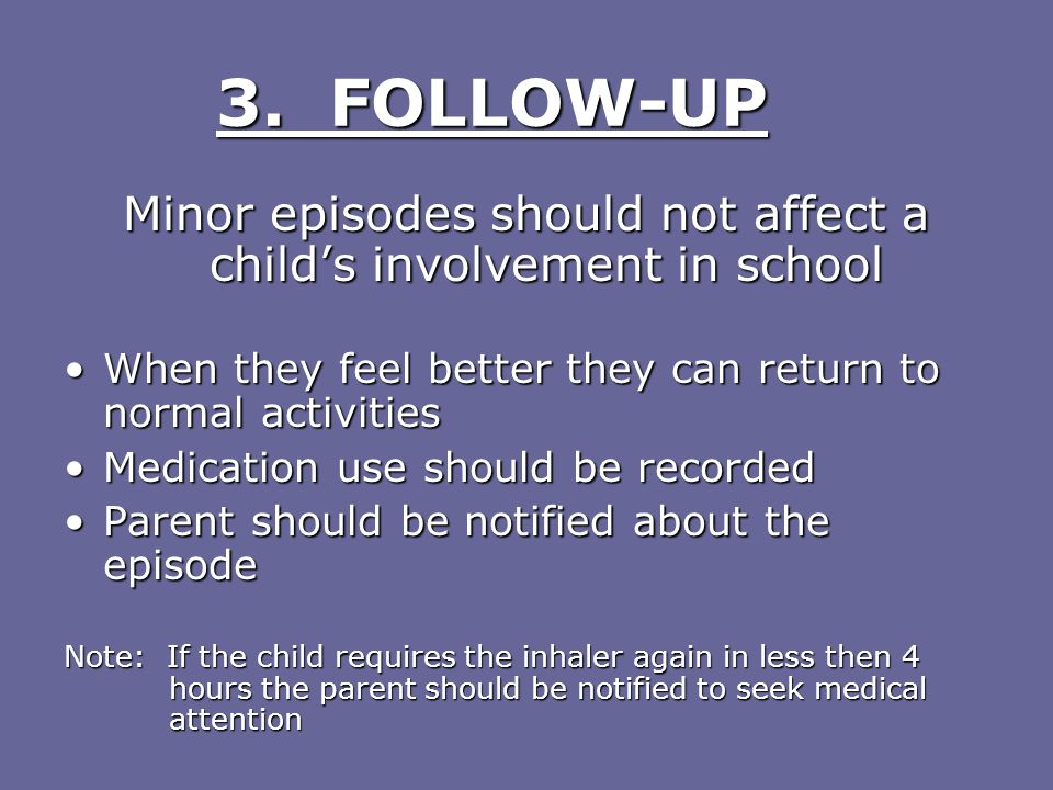 3. FOLLOW-UP Minor episodes should not affect a childs involvement in school When they feel better they can return to normal activitiesWhen they feel