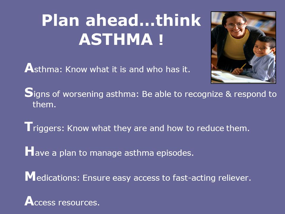 Plan ahead…think ASTHMA ! A sthma: Know what it is and who has it. S igns of worsening asthma: Be able to recognize & respond to them. T riggers: Know
