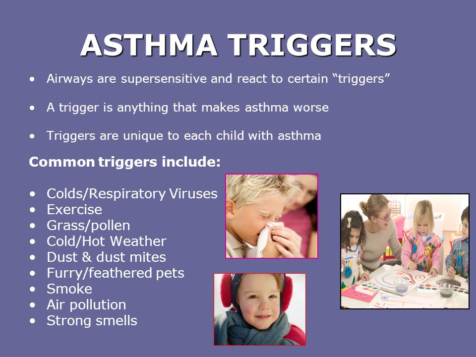 ASTHMA MEDICATIONS Controllers (orange, brown, purple, red) Long-acting, slow working (days to weeks) Usually taken at home every day to control symptoms Will not help during an acute asthma attack Relievers: (usually blue) Fast-acting (within 5-10 minutes) Taken to relieve symptoms during an asthma attack Taken before exercise, if needed, to prevent onset of symptoms Need to be accessible at all times