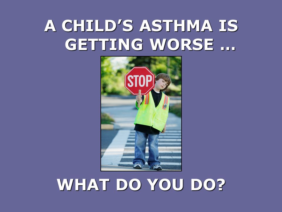 A CHILDS ASTHMA IS GETTING WORSE … WHAT DO YOU DO?