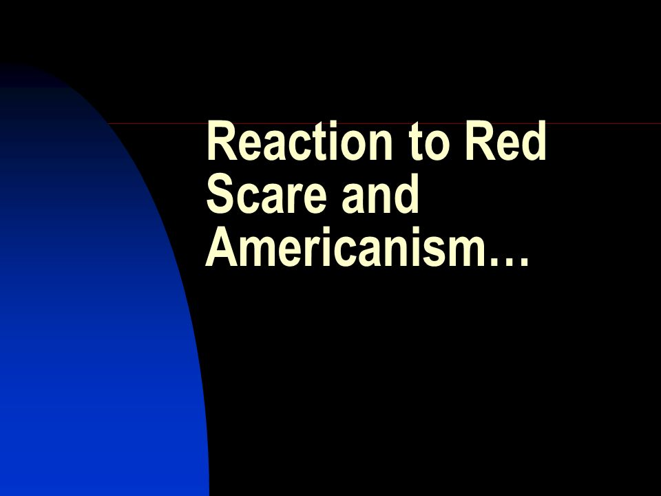 Reaction to Red Scare and Americanism…