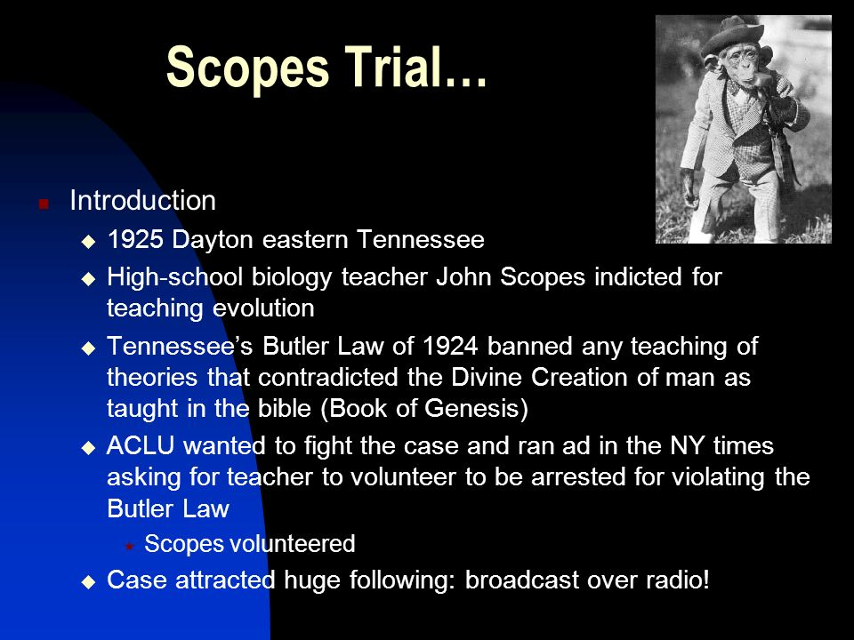 Scopes Trial… Introduction 1925 Dayton eastern Tennessee High-school biology teacher John Scopes indicted for teaching evolution Tennessees Butler Law