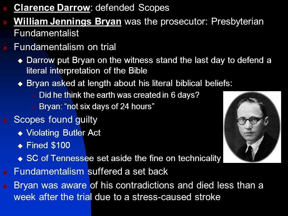 Clarence Darrow: defended Scopes William Jennings Bryan was the prosecutor: Presbyterian Fundamentalist Fundamentalism on trial Darrow put Bryan on th
