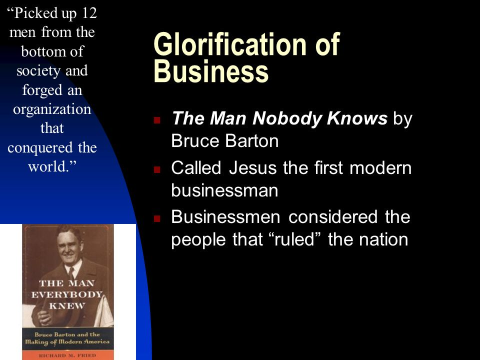 Glorification of Business The Man Nobody Knows by Bruce Barton Called Jesus the first modern businessman Businessmen considered the people that ruled