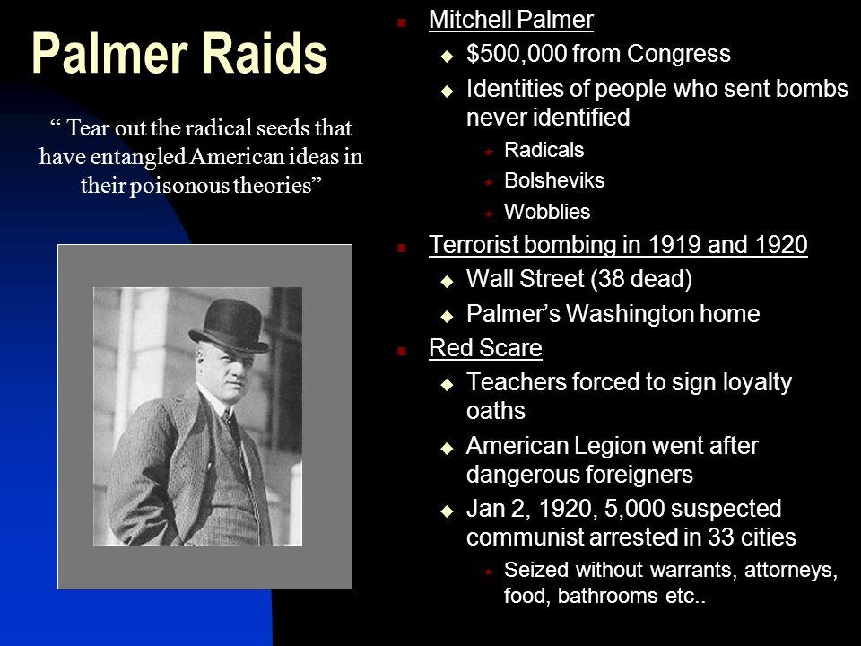 Palmer Raids Mitchell Palmer $500,000 from Congress Identities of people who sent bombs never identified Radicals Bolsheviks Wobblies Terrorist bombin