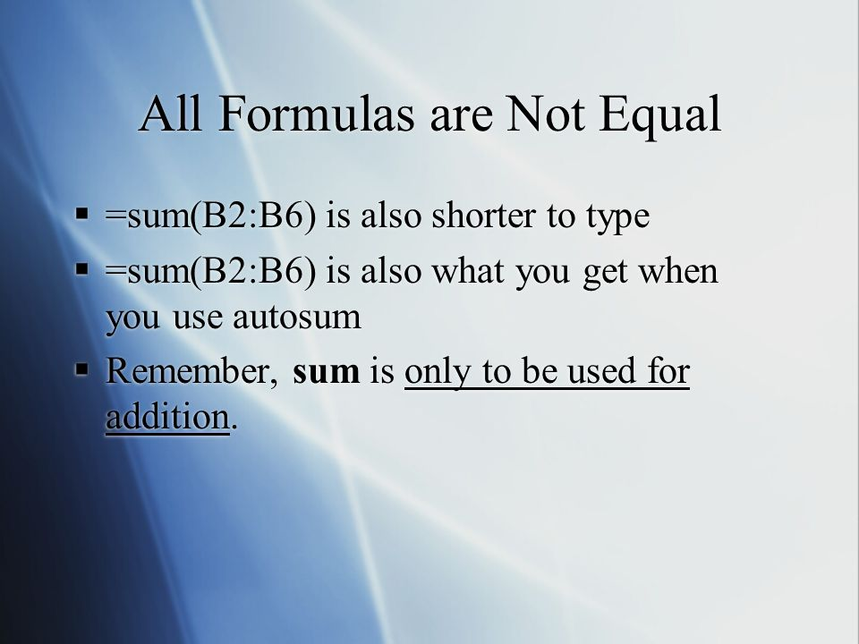 All Formulas are Not Equal =sum(B2:B6) is also shorter to type =sum(B2:B6) is also what you get when you use autosum Remember, sum is only to be used for addition.