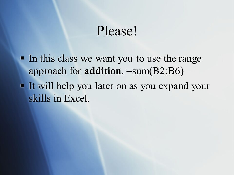 Please. In this class we want you to use the range approach for addition.