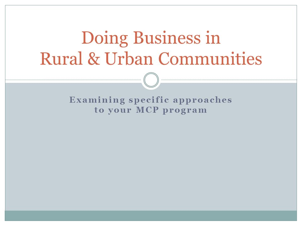 Examining specific approaches to your MCP program Doing Business in Rural & Urban Communities
