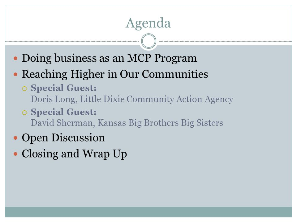 Agenda Doing business as an MCP Program Reaching Higher in Our Communities Special Guest: Doris Long, Little Dixie Community Action Agency Special Guest: David Sherman, Kansas Big Brothers Big Sisters Open Discussion Closing and Wrap Up
