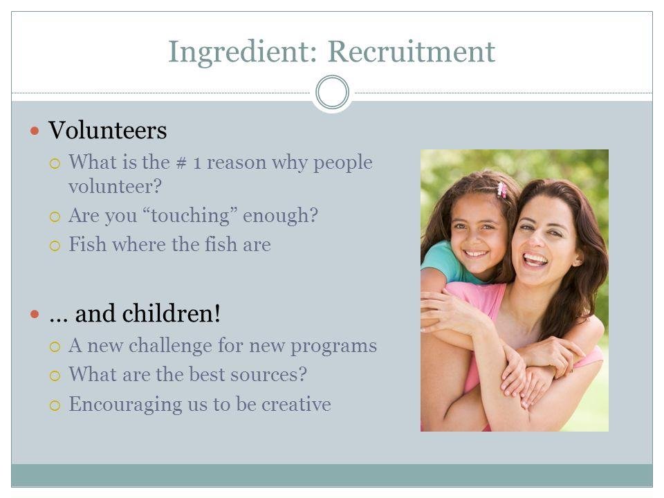 Ingredient: Recruitment Volunteers What is the # 1 reason why people volunteer.