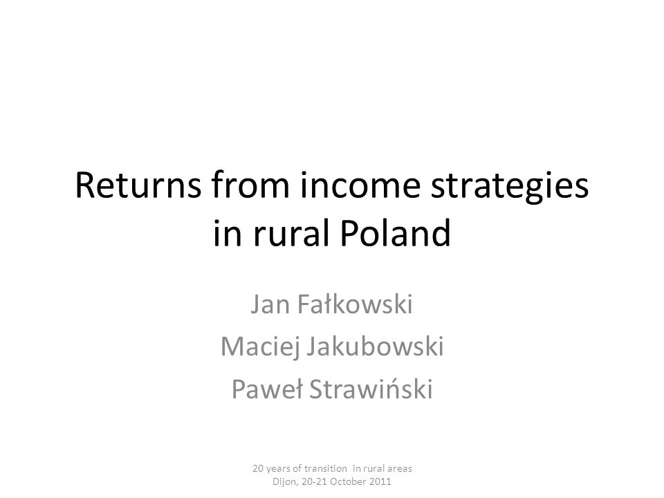 Returns from income strategies in rural Poland Jan Fałkowski Maciej Jakubowski Paweł Strawiński 20 years of transition in rural areas Dijon, 20-21 October 2011