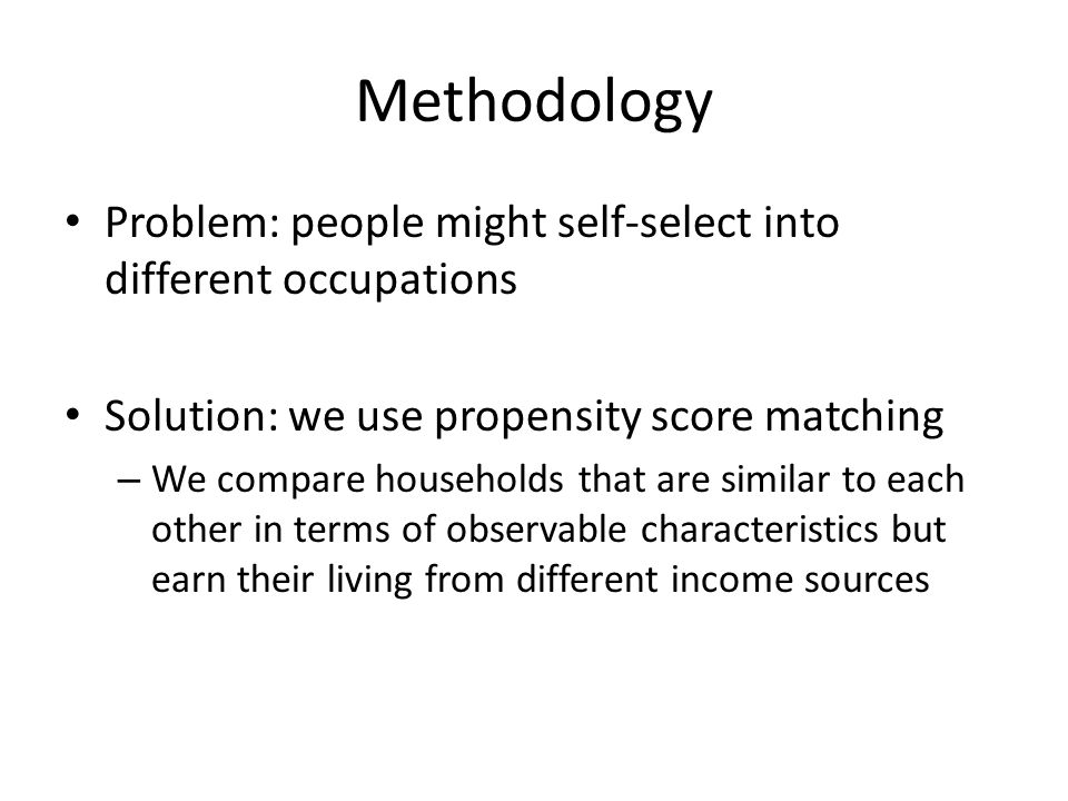 Methodology Problem: people might self-select into different occupations Solution: we use propensity score matching – We compare households that are similar to each other in terms of observable characteristics but earn their living from different income sources