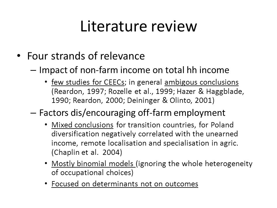Literature review Four strands of relevance – Impact of non-farm income on total hh income few studies for CEECs; in general ambigous conclusions (Reardon, 1997; Rozelle et al., 1999; Hazer & Haggblade, 1990; Reardon, 2000; Deininger & Olinto, 2001) – Factors dis/encouraging off-farm employment Mixed conclusions for transition countries, for Poland diversification negatively correlated with the unearned income, remote localisation and specialisation in agric.