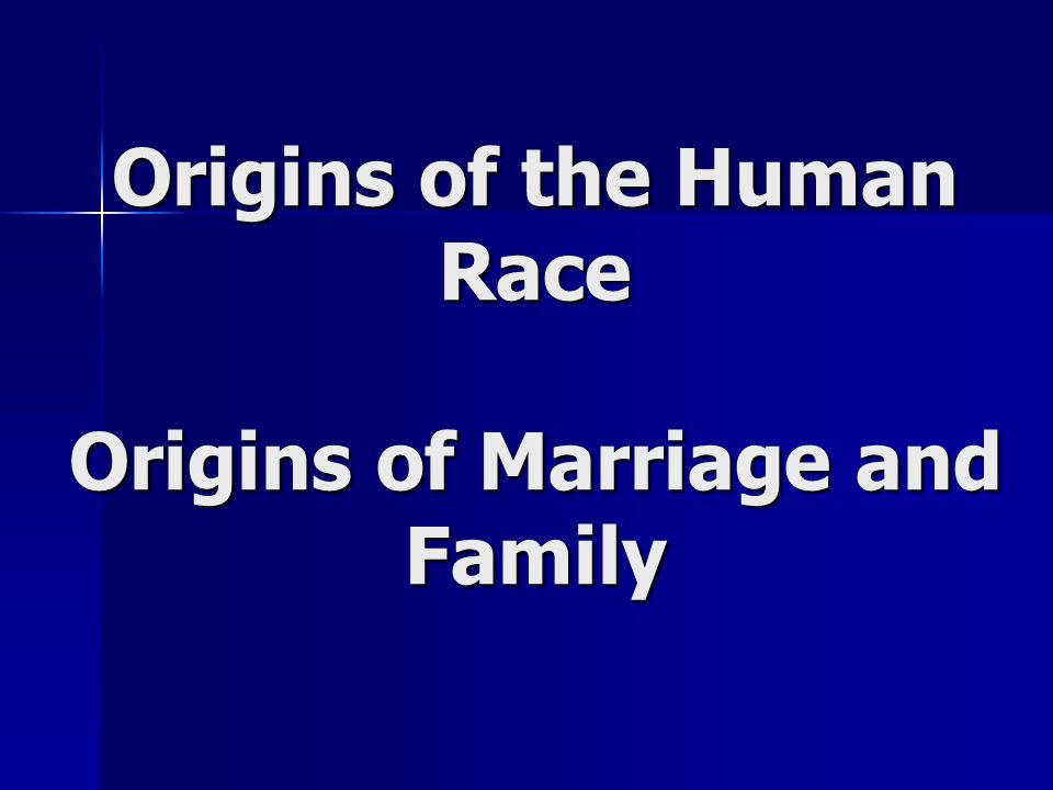 Origins of the Human Race Origins of Marriage and Family